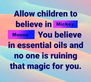 Allow childre to believe in Mickey Mouse. You believe in essential oils and no one is ruing that magic for you.